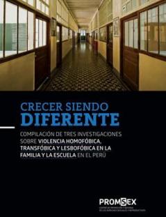 Crecer siendo diferente Compilación de tres investigaciones sobre violecia homofóbica, transfóbica y lesbofóbica en la familia y la escuela en el Perú